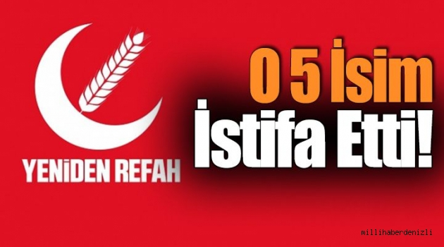 Yeniden Refah Partisi'nde O 5 İsim İstifa Etti!